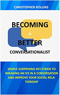 Becoming A Better Conversationalist: Simple Surprising Key Stride To Breaking An Ice In A Conversation And Improve Your So...