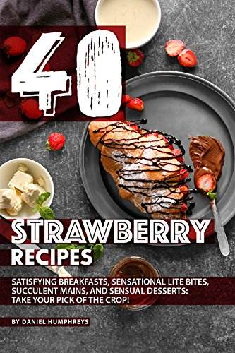 40 Strawberry Recipes: Satisfying Breakfasts, Sensational Lite Bites, Succulent Mains, and Sensual Desserts: Take your Pick of the Crop! (English Edition)