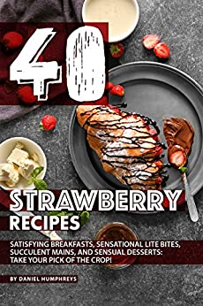 40 Strawberry Recipes: Satisfying Breakfasts, Sensational Lite Bites, Succulent Mains, and Sensual Desserts: Take your Pick of the Crop! by [Daniel Humphreys]