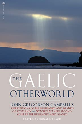 The Gaelic Otherworld: John Gregorson Campbell's Superstitions of the Highlands and the Islands of Scotland and Witchcraft and Second Sight in the Highlands and Islands