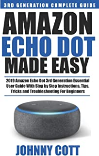 Amazon Echo Dot Made Easy: 2019 Amazon Echo Dot 3rd Generation Essential User Guide with Step by Step Instructions, Tips, Tricks and Troubleshooting for Beginners (Amazon Echo User Guide)