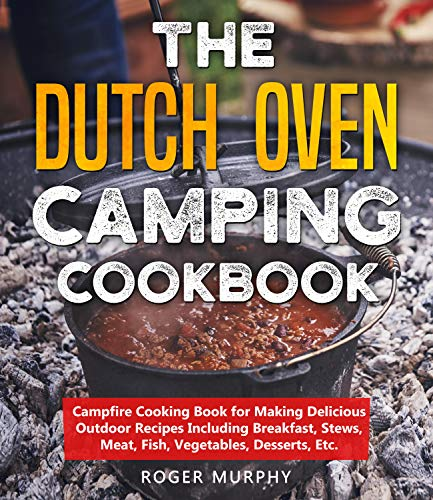 The Dutch Oven Camping Cookbook: Campfire Cooking Book for Making Delicious Outdoor Recipes Including Breakfast, Stews, Meat, Fish, Vegetables, Desserts, Etc.