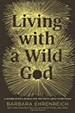 Living with a Wild God: A Nonbeliever's Search for the Truth about Everything (Hardcover)