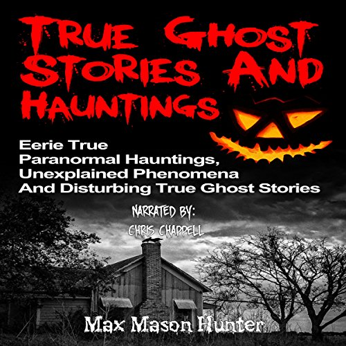 True Ghost Stories and Hauntings: Eerie True Paranormal Hauntings, Unexplained Phenomena And Disturbing True Ghost Stories audiobook cover art