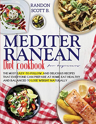 Mediterranean diet cookbook for beginners: The Most Easy-To-Follow And Delicious Recipes That Everyone Can Prepare At Home. Eat Healthy And Balanced To Lose Weight Naturally
