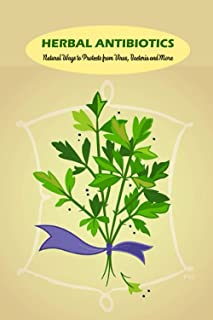 Herbal Antibiotics: Natural Ways to Protects from Virus, Bacteria and More: Natural Antibiotics to Try at Home