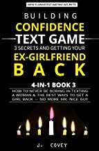 Building Confidence, Text Game, 3 Secrets, and Getting Your Ex-Girlfriend Back: How to Never Be Boring in Texting a Woman & the Best Ways to Get a Girl Back — No More Mr. Nice Guy (Men's Guide)