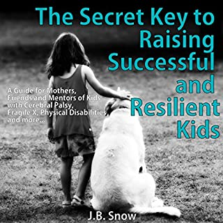 The Secret Key to Raising Successful and Resilient Kids: A Guide for Mothers, Friends, and Mentors of Kids with Cerebral Palsy, Fragile X, Physical Disabilities, and More     Transcend Mediocrity, Book 51              By:                                                                                                                                 J.B. Snow                               Narrated by:                                                                                                                                 D. Gaunt                      Length: 22 mins     Not rated yet     Overall 0.0