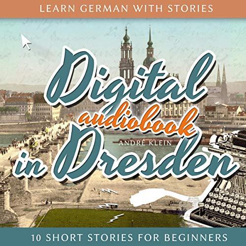Learn German with Stories: Digital in Dresden - 10 Short Stories for Beginners (Dino lernt Deutsch), Volume 9 (German Edition) cover art