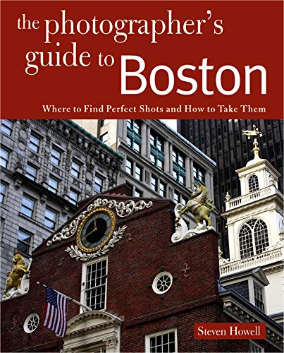 Photographing Boston: Where to Find Perfect Shots and How to Take Them: 0 (The Photographer's Guide)
