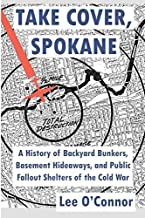 Take Cover, Spokane: A History of Backyard Bunkers, Basement Hideaways, and Public Fallout Shelters of the Cold War by Lee O'Connor (February 24,2014)