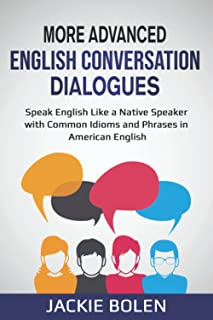 More Advanced English Conversation Dialogues: Speak English Like a Native Speaker with Common Idioms, Phrases, and Express...