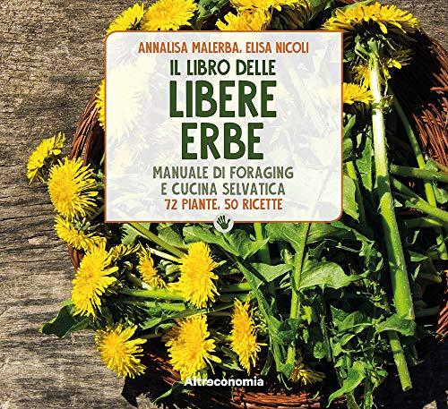 Il libro delle libere erbe. Manuale di foraging e cucina selvatica. 72 piante, 50 ricette