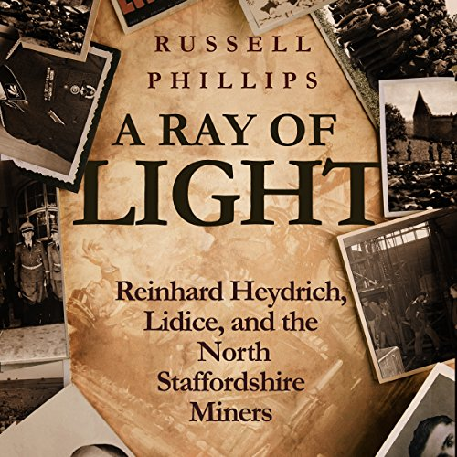 A Ray of Light     Reinhard Heydrich, Lidice, and the North Staffordshire Miners              By:                                                                                                                                 Russell Phillips                               Narrated by:                                                                                                                                 Anthony Howard                      Length: 1 hr and 15 mins     9 ratings     Overall 4.7