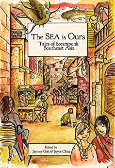The Sea Is Ours: Tales from Steampunk Southeast Asia by [Jaymee Goh, Joyce Chng]