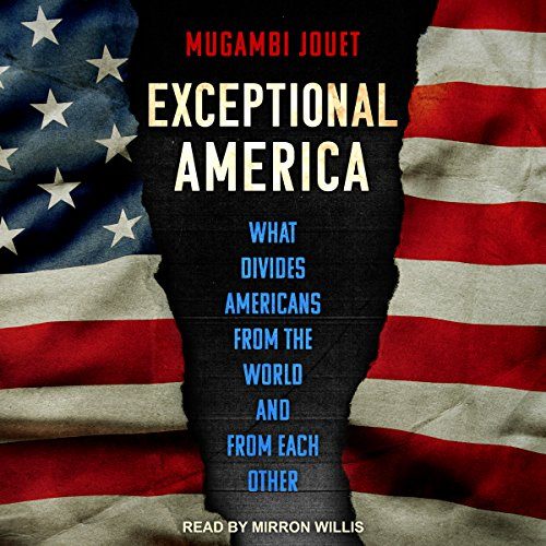 Exceptional America     What Divides Americans from the World and from Each Other              By:                                                                                                                                 Mugambi Jouet                               Narrated by:                                                                                                                                 Mirron Willis                      Length: 12 hrs and 48 mins     5 ratings     Overall 3.8