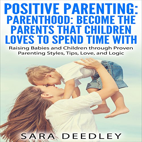 Positive Parenting: Parenthood: Become the Parents that Children Love to Spend Time With audiobook cover art