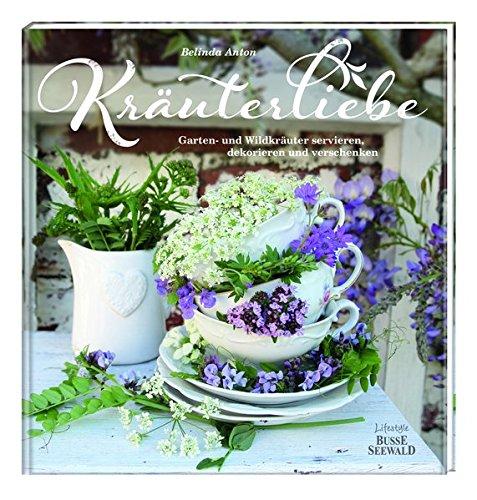 Kräuterliebe: Garten- und Wildkräuter servieren, dekorieren und verschenken
