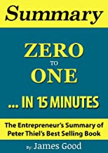 Summary: Zero to One: Notes on Startups or How to Build the Future...In 15 Minutes - The Entrepreneur's Summary of Peter Thiel's Best Selling Book