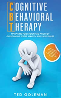 Cognitive Behavioral Therapy (CBT): Managing Persuasion and Anger by overcoming Stress, Anxiety and Panic issues. Techniqu...