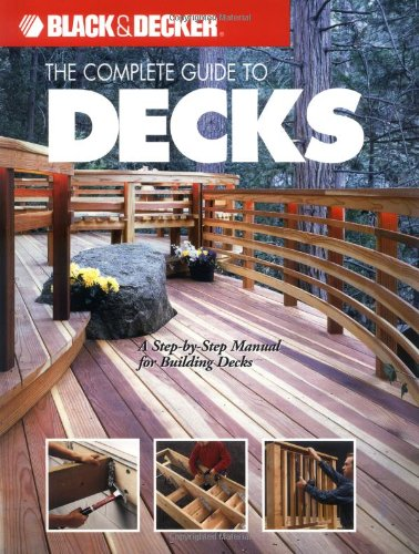 Complete Guide to Decks: A Step-by-step Manual for Building Decks (Black + Decker Outdoor Home)