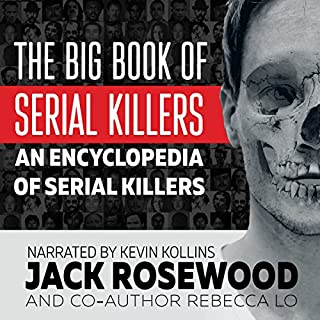 The Big Book of Serial Killers     An Encyclopedia of Serial Killers - 150 Serial Killer Files of the World's Worst Murderers              Written by:                                                                                                                                 Jack Rosewood,                                                                                        Rebecca Lo                               Narrated by:                                                                                                                                 Kevin Kollins                      Length: 17 hrs and 38 mins     9 ratings     Overall 4.3