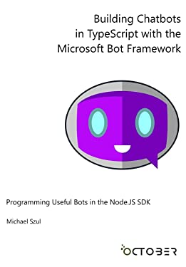 Building Chatbots in TypeScript with the Microsoft Bot Framework: Programming Useful Bots in the Node.JS SDK