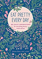 Eat Pretty Everyday: 365 Daily Inspirations for Nourishing Beauty, Inside and Out (Nutrition Books, Health Journal, Books about Food, Daily Inspiration, Beauty Cookbooks)