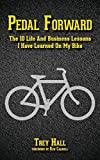Pedal Forward: The 10 Life and Business Lessons I Have Learned on My Bike