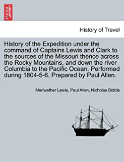 History of the Expedition Under the Command of Captains Lewis and Clark to the Sources of the Missouri Thence Across the R...