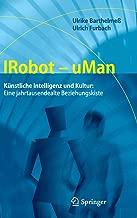 Irobot - Uman: K nstliche Intelligenz Und Kultur: Eine Jahrtausendealte Beziehungskiste