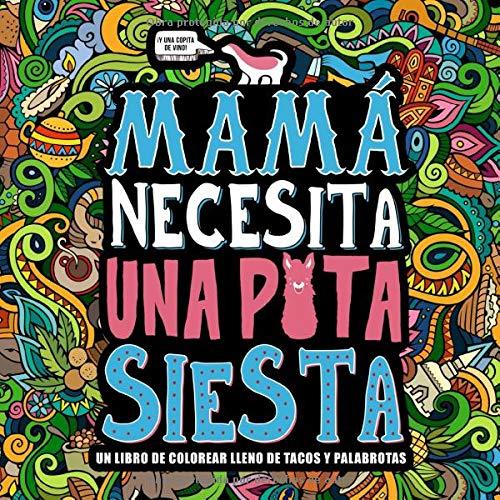 Mamá necesita una puta siesta: Un libro de colorear lleno de tacos y palabrotas