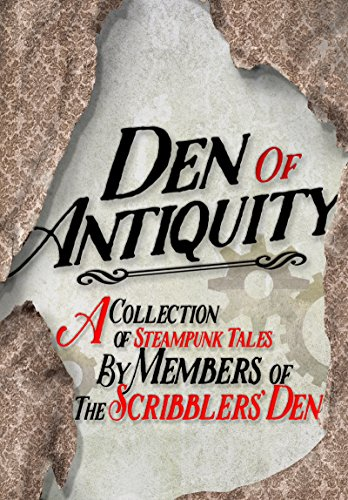 Den of Antiquity: A collection of Steampunk tales by Members of the Scribblers' Den (English Edition)