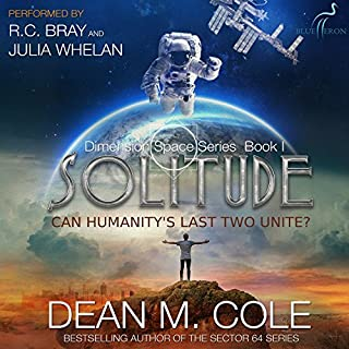 Solitude     Dimension Space, Book One              By:                                                                                                                                 Dean M. Cole                               Narrated by:                                                                                                                                 R.C. Bray,                                                                                        Julia Whelan                      Length: 8 hrs and 50 mins     3,830 ratings     Overall 4.3