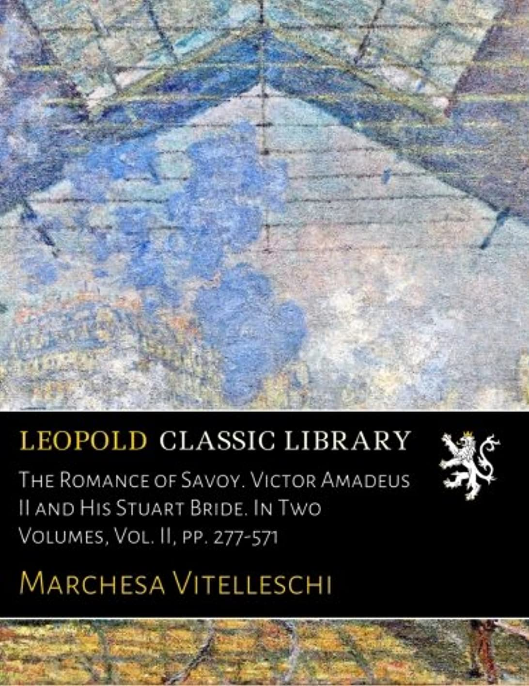 崇拝する生まれ交流するThe Romance of Savoy. Victor Amadeus II and His Stuart Bride. In Two Volumes, Vol. II, pp. 277-571