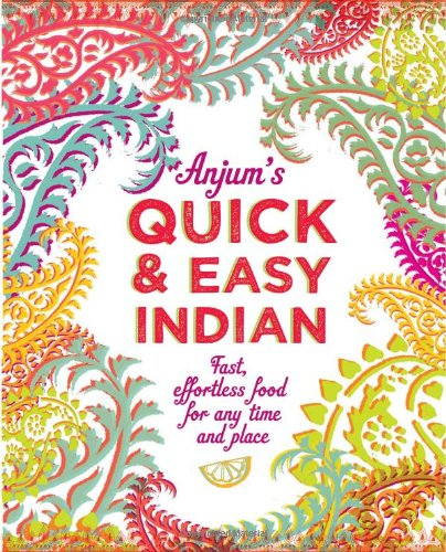 Anjum's Quick & Easy Indian: Fast, effortless food for any time and place