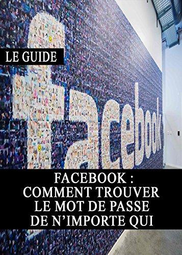 Facebook : Comment trouver le mot de passe de n'importe qui (Piratage, Sécurité, Vie Privé, Internet, Web, Astuces) (French Edition)