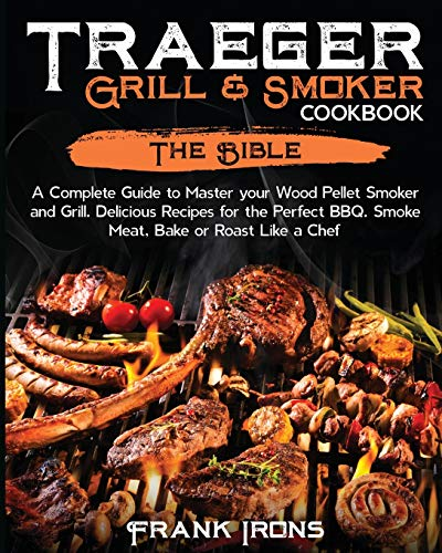 Traeger Grill and Smoker Cookbook: The Bible. A Complete Guide to Master your Wood Pellet Smoker and Grill. Delicious Recipes for the Perfect BBQ. Smoke Meat, Bake or Roast Like a Chef