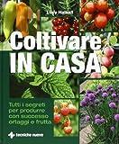 coltivare in casa. tutti i segreti per produrre con successo ortaggi e frutta. ediz. illustrata