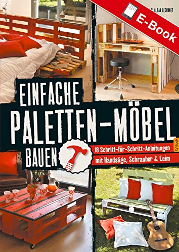 Einfache Paletten-Möbel bauen: 18 Schritt-für-Schritt-Anleitungen mit Handsäge, Schrauber & Leim
