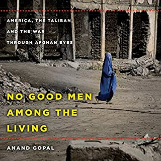 No Good Men Among the Living     America, the Taliban, and the War Through Afghan Eyes              By:                                                                                                                                 Anand Gopal                               Narrated by:                                                                                                                                 Assaf Cohen                      Length: 10 hrs and 51 mins     127 ratings     Overall 4.6