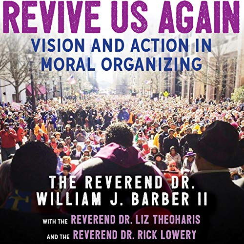 Revive Us Again     Vision and Action in Moral Organizing              Written by:                                                                                                                                 Rev Dr. William J. Barber,                                                                                        Rev. Dr. Rick Lowery,                                                                                        Rev. Dr. Liz Theoharis                               Narrated by:                                                                                                                                 JD Jackson,                                                                                        Erin Bennett,                                                                                        Thom Rivera                      Length: 9 hrs and 31 mins     Not rated yet     Overall 0.0