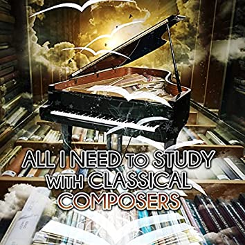 All I Need to Study with Classical Composers – Effective Study, Concentration, Power of Positive Thinking, Focus on Learning, Exam Study with Classics, Relaxing Piano