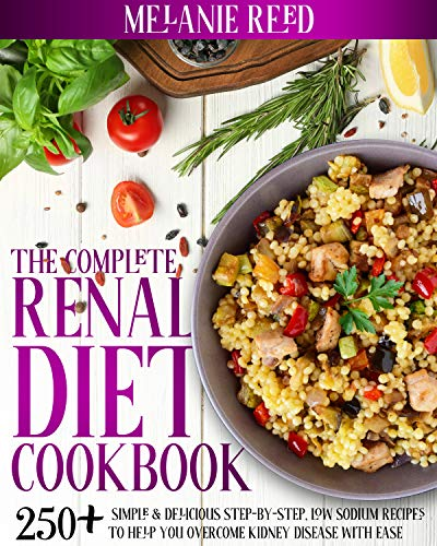 The Complete Renal Diet Cookbook: 250+ Simple & Delicious Step-By-Step, Low Sodium Recipes To Help You Overcome Kidney Disease With Ease