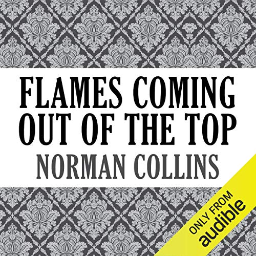 Flames Coming Out of the Top                   Written by:                                                                                                                                 Norman Collins                               Narrated by:                                                                                                                                 David Atlas                      Length: 9 hrs and 25 mins     Not rated yet     Overall 0.0