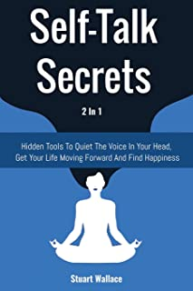 Self-Talk Secrets 2 In 1: Hidden Tools To Quiet The Voice In Your Head, Get Your Life Moving Forward And Find Happiness
