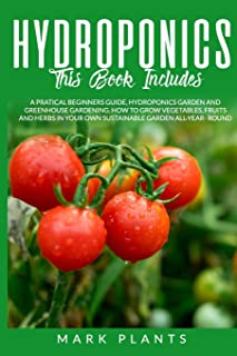 Hydroponics: 3-in-1 A Pratical Beginners Guide, Hydroponics Garden And Greenhouse Gardening. How To Grow Vegetables, Fruit...
