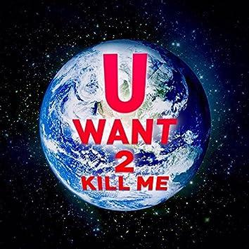 U Want 2 Kill Me