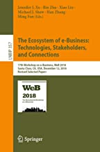 The Ecosystem of e-Business: Technologies, Stakeholders, and Connections: 17th Workshop on e-Business, WeB 2018, Santa Clara, CA, USA, December 12, 2018, ... Business Information Processing Book 357)
