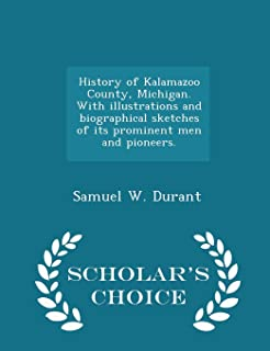 History of Kalamazoo County, Michigan. with Illustrations and Biographical Sketches of Its Prominent Men and Pioneers. - S...